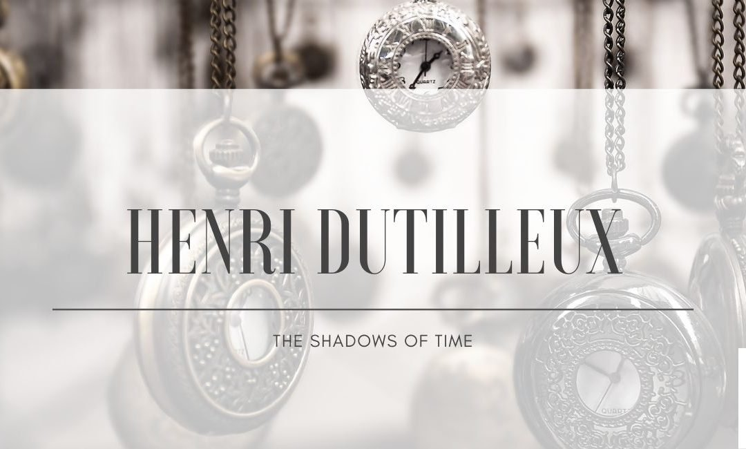 Henri Dutilleux: The Shadows of Time.