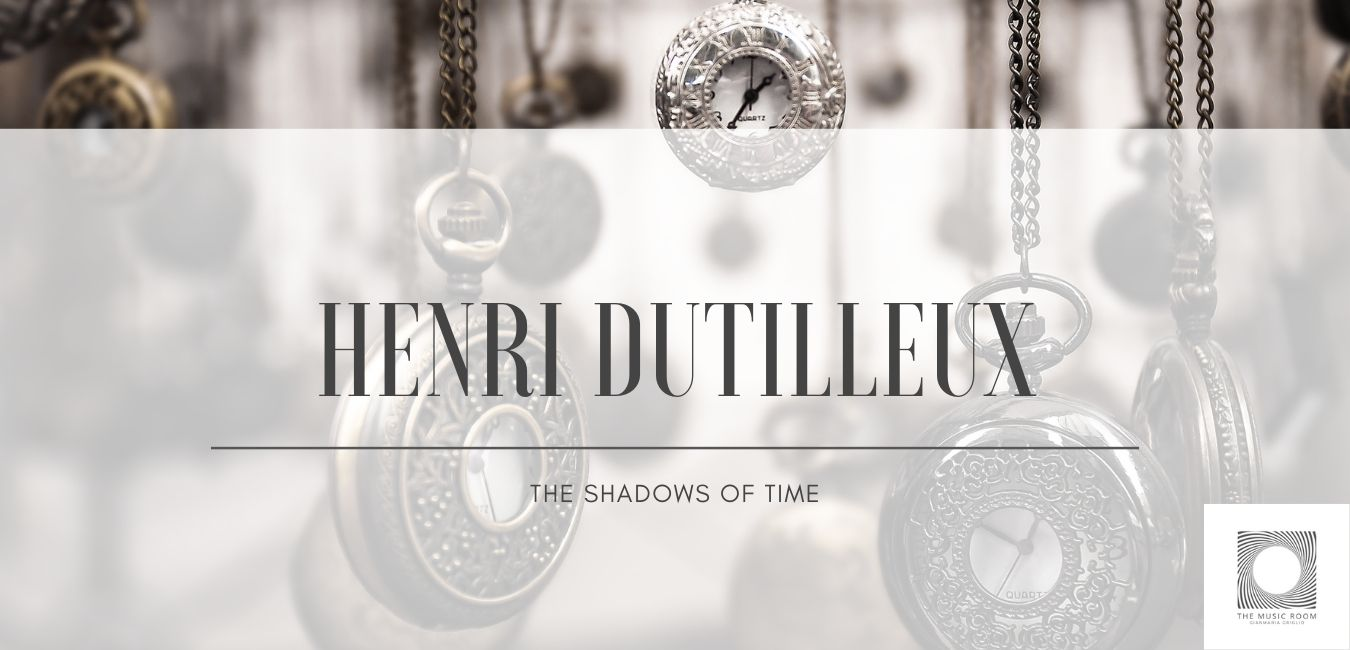 Henri Dutilleux - The Shadows of Time